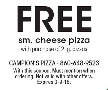 FREE sm. cheese pizza with purchase of 2 lg. pizzas. With this coupon. Must mention when ordering. Not valid with other offers. Expires 3-9-18.