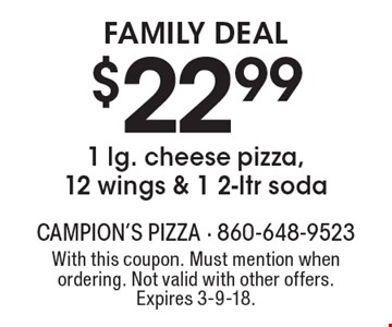 Family Deal $22.99 for 1 lg. cheese pizza, 12 wings & 1 2-ltr soda. With this coupon. Must mention when ordering. Not valid with other offers. Expires 3-9-18.