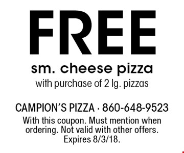 Free sm. cheese pizza with purchase of 2 lg. pizzas. With this coupon. Must mention when ordering. Not valid with other offers. Expires 8/3/18.