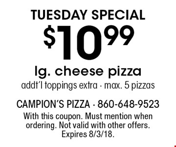 Tuesday special $10.99 lg. cheese pizza addt'l toppings extra - max. 5 pizzas. With this coupon. Must mention when ordering. Not valid with other offers. Expires 8/3/18.