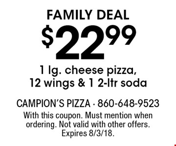 Family Deal $22.991 lg. cheese pizza, 12 wings & 1 2-ltr soda. With this coupon. Must mention when ordering. Not valid with other offers. Expires 8/3/18.
