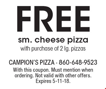 FREE sm. cheese pizza with purchase of 2 lg. pizzas. With this coupon. Must mention when ordering. Not valid with other offers. Expires 5-11-18.