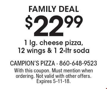 Family Deal $22.991 lg. cheese pizza, 12 wings & 1 2-ltr soda. With this coupon. Must mention when ordering. Not valid with other offers. Expires 5-11-18.