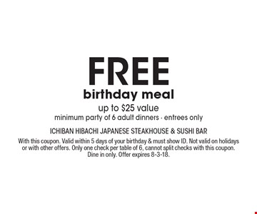 Free birthday meal, up to $25 value, minimum party of 6 adult dinners - entrees only. With this coupon. Valid within 5 days of your birthday & must show ID. Not valid on holidays or with other offers. Only one check per table of 6, cannot split checks with this coupon. Dine in only. Offer expires 8-3-18.