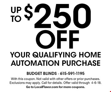 up $250 Off to YOUR QUALIFYING HOME AUTOMATION PURCHASE. With this coupon. Not valid with other offers or prior purchases. Exclusions may apply. Call for details. Offer valid through4-6-18.Go to LocalFlavor.com for more coupons.