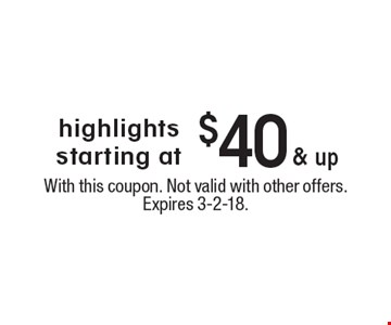 highlights starting at $40 & up. With this coupon. Not valid with other offers. Expires 3-2-18.