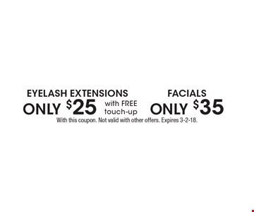 Eyelash Extensions ONLY $25 with FREE touch-up. Facials ONLY $35 . With this coupon. Not valid with other offers. Expires 3-2-18.