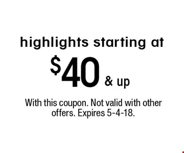starting at $40 & up highlights. With this coupon. Not valid with other offers. Expires 5-4-18.