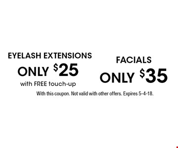 Eyelash Extensions ONLY $25 with FREE touch-up OR Facials ONLY $35. With this coupon. Not valid with other offers. Expires 5-4-18.