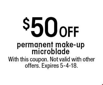 $50 OFF permanent make-up microblade. With this coupon. Not valid with other offers. Expires 5-4-18.