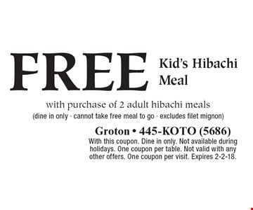 FREE Kid's Hibachi Meal with purchase of 2 adult hibachi meals (dine in only - cannot take free meal to go - excludes filet mignon). With this coupon. Dine in only. Not available during holidays. One coupon per table. Not valid with any other offers. One coupon per visit. Expires 2-2-18.