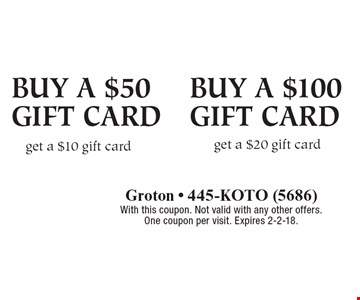 Buy a $50 gift card, get a $10 gift card, Buy a $100 gift card, get a $20 gift card . With this coupon. Not valid with any other offers. One coupon per visit. Expires 2-2-18.