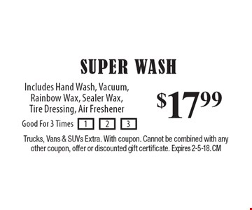$17.99 Super Wash. Includes Hand Wash, Vacuum, Rainbow Wax, Sealer Wax, Tire Dressing, Air Freshener. Trucks, Vans & SUVs Extra. With coupon. Cannot be combined with any other coupon, offer or discounted gift certificate. Expires 2-5-18. CM