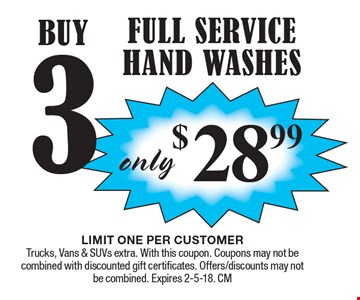 $28.99 Buy 3 Full Service Hand Washes. LIMIT ONE PER CUSTOMER Trucks, Vans & SUVs extra. With this coupon. Coupons may not becombined with discounted gift certificates. Offers/discounts may notbe combined. Expires 2-5-18. CM