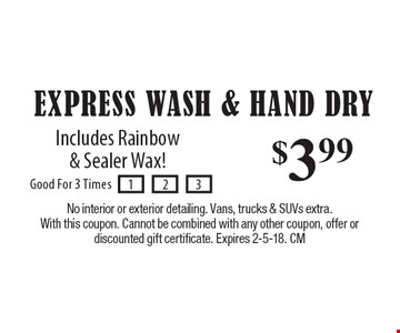 $3.99 Express Wash & Hand Dry. Includes Rainbow & Sealer Wax! No interior or exterior detailing. Vans, trucks & SUVs extra. With this coupon. Cannot be combined with any other coupon, offer or discounted gift certificate. Expires 2-5-18. CM