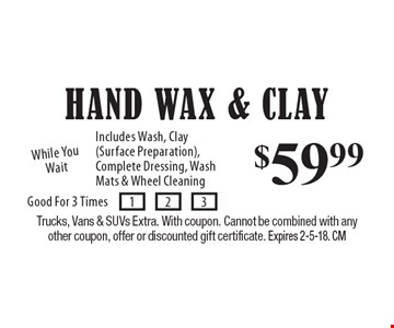$59.99 Hand Wax & Clay. Includes Wash, Clay (Surface Preparation), Complete Dressing, Wash Mats & Wheel Cleaning. While You Wait. Trucks, Vans & SUVs Extra. With coupon. Cannot be combined with any other coupon, offer or discounted gift certificate. Expires 2-5-18. CM