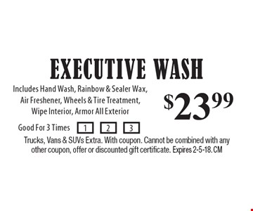 $23.99 Executive Wash. Includes Hand Wash, Rainbow & Sealer Wax, Air Freshener, Wheels & Tire Treatment, Wipe Interior, Armor All Exterior. Trucks, Vans & SUVs Extra. With coupon. Cannot be combined with any other coupon, offer or discounted gift certificate. Expires 2-5-18. CM