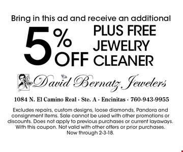 Bring in this ad and receive an additional 5% OFF PLUS FREE jewelry cleaner. Excludes repairs, custom designs, loose diamonds, Pandora and consignment Items. Sale cannot be used with other promotions or discounts. Does not apply to previous purchases or current layaways. With this coupon. Not valid with other offers or prior purchases. Now through 2-3-18.