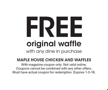 Free original waffle with any dine in purchase. With magazine coupon only. Not valid online. Coupons cannot be combined with any other offers. Must have actual coupon for redemption. Expires 1-5-18.