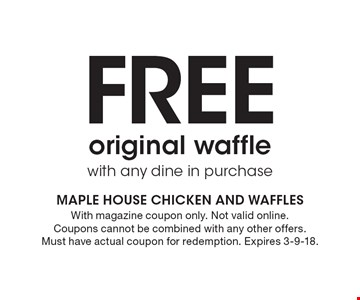 Free original waffle with any dine in purchase. With magazine coupon only. Not valid online. Coupons cannot be combined with any other offers. Must have actual coupon for redemption. Expires 3-9-18.