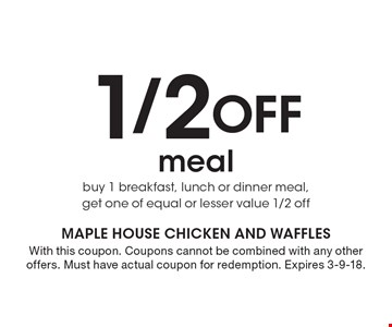 1/2 Off meal buy 1 breakfast, lunch or dinner meal, get one of equal or lesser value 1/2 off. With this coupon. Coupons cannot be combined with any other offers. Must have actual coupon for redemption. Expires 3-9-18.