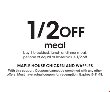 1/2 Off meal buy 1 breakfast, lunch or dinner meal, get one of equal or lesser value 1/2 off. With this coupon. Coupons cannot be combined with any other offers. Must have actual coupon for redemption. Expires 5-11-18.
