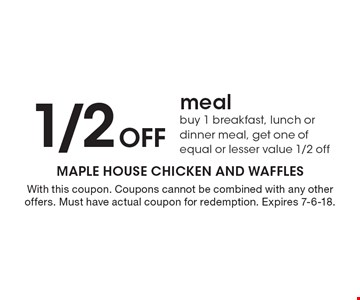 1/2 off meal buy 1 breakfast, lunch or dinner meal, get one of equal or lesser value 1/2 off. With this coupon. Coupons cannot be combined with any other offers. Must have actual coupon for redemption. Expires 7-6-18.