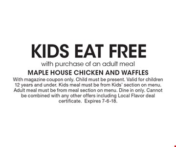 KIDS EAT FREE with purchase of an adult meal. With magazine coupon only. Child must be present. Valid for children 12 years and under. Kids meal must be from Kids' section on menu. Adult meal must be from meal section on menu. Dine in only. Cannot be combined with any other offers including Local Flavor deal certificate. Expires 7-6-18.