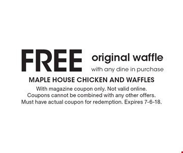 Free original waffle with any dine in purchase. With magazine coupon only. Not valid online. Coupons cannot be combined with any other offers. Must have actual coupon for redemption. Expires 7-6-18.