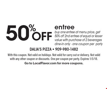 50% Off entree buy one entree at menu price, get 50% off 2nd entree of equal or lesser value with purchase of 2 beverages dine-in only - one coupon per party. With this coupon. Not valid on holidays. Not valid for carry out or delivery. Not valid with any other coupon or discounts. One per coupon per party. Expires 1/5/18. Go to LocalFlavor.com for more coupons.