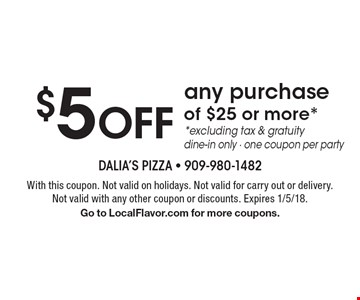 $5 Off any purchase of $25 or more**excluding tax & gratuity dine-in only - one coupon per party. With this coupon. Not valid on holidays. Not valid for carry out or delivery. Not valid with any other coupon or discounts. Expires 1/5/18. Go to LocalFlavor.com for more coupons.