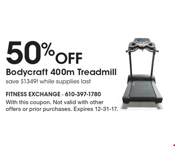 50% Off Bodycraft 400m Treadmill save $1349! while supplies last. With this coupon. Not valid with other offers or prior purchases. Expires 12-31-17.