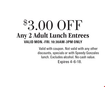$3.00 OFF Any 2 Adult Lunch Entrees. Valid Mon.-Fri. 10:30AM-3PM ONLY. Valid with coupon. Not valid with any other discounts, specials or with Speedy Gonzales lunch. Excludes alcohol. No cash value. Expires 4-6-18.
