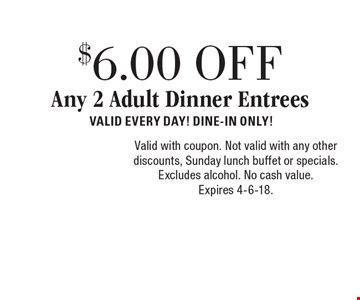 $6.00 OFF Any 2 Adult Dinner Entrees. Valid Every Day! Dine-In Only! Valid with coupon. Not valid with any other discounts, Sunday lunch buffet or specials. Excludes alcohol. No cash value. Expires 4-6-18.