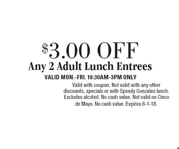 $3.00 OFF Any 2 Adult Lunch Entrees. VALID MON.-FRI. 10:30AM-3PM ONLY. Valid with coupon. Not valid with any other discounts, specials or with Speedy Gonzales lunch. Excludes alcohol. No cash value. Not valid on Cinco de Mayo. No cash value. Expires 6-1-18.