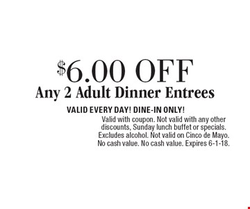 $6.00 OFF Any 2 Adult Dinner Entrees. VALID EVERY DAY! DINE-IN ONLY! Valid with coupon. Not valid with any other discounts, Sunday lunch buffet or specials. Excludes alcohol. Not valid on Cinco de Mayo. No cash value. No cash value. Expires 6-1-18.