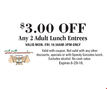 $3.00 OFF Any 2 Adult Lunch Entrees. VALID MON.-FRI. 10:30AM-3PM ONLY. Valid with coupon. Not valid with any other discounts, specials or with Speedy Gonzales lunch. Excludes alcohol. No cash value. Expires 6-29-18.