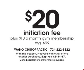$20 initiation fee plus $10 a month gym membership. Reg. $99. With this coupon. Not valid with other offers or prior purchases. Expires 12-31-17. Go to LocalFlavor.com for more coupons.