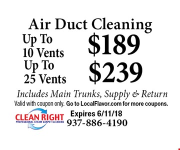 Air Duct Cleaning $189 Up To10 Vents Includes Main Trunks, Supply & Return. $239 Up To25 Vents Includes Main Trunks, Supply & Return. Valid with coupon only. Go to LocalFlavor.com for more coupons.  Expires 6/11/18