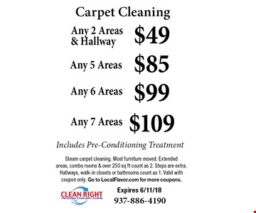Carpet Cleaning. $49 Any 2 Areas & Hallway. $85 Any 5 Areas. $99 Any 6 Areas. $109 Any 7 Areas. Includes Pre-Conditioning Treatment. Steam carpet cleaning. Most furniture moved. Extended areas, combo rooms & over 250 sq ft count as 2. Steps are extra. Hallways, walk-in closets or bathrooms count as 1. Valid with coupon only. Go to LocalFlavor.com for more coupons. Expires 6/11/18