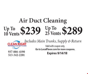 Air Duct Cleaning: $239 Up to 10 Vents. $289 Up to 25 Vents. Includes Main Trunks, Supply & Return. Valid with coupon only. Go to LocalFlavor.com for more coupons. Expires 9/14/18
