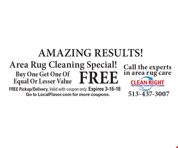 FREE AMAZING RESULTS! Area Rug Cleaning Special! Buy One Get One OfEqual Or Lesser Value. FREE Pickup/Delivery. Valid with coupon only. Expires 3-16-18 Go to LocalFlavor.com for more coupons.