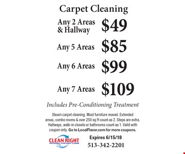 Carpet Cleaning $49 Any 2 Areas & Hallway Includes Pre-Conditioning Treatment. $85 Any 5 Areas Includes Pre-Conditioning Treatment. $99 Any 6 Areas Includes Pre-Conditioning Treatment. $109 Any 7 Areas Includes Pre-Conditioning Treatment. Steam carpet cleaning. Most furniture moved. Extended areas, combo rooms & over 250 sq ft count as 2. Steps are extra. Hallways, walk-in closets or bathrooms count as 1. Valid with coupon only. Go to LocalFlavor.com for more coupons. Expires 6/15/18