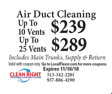 Air Duct Cleaning $239 Up To10 Vents. $289 Up To25 Vents.  Includes Main Trunks, Supply & Return. Valid with coupon only. Go to LocalFlavor.com for more coupons.  Expires 11/16/18