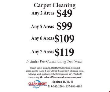 Carpet Cleaning $49 Any 2 Areas. $99 Any 5 Areas. $109 Any 6 Areas . $119 Any 7 Areas. . Includes Pre-Conditioning Treatment. Steam carpet cleaning. Most furniture moved. Extended areas, combo rooms & over 250 sq ft count as 2. Steps are extra. Hallways, walk-in closets or bathrooms count as 1. Valid with coupon only. Go to LocalFlavor.com for more coupons. Expires 11/16/18