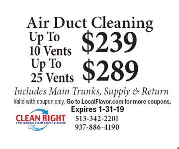 Air Duct Cleaning $289 Up To 25 Vents.  $239 Up To 10 Vents. Includes Main Trunks, Supply & Return. Valid with coupon only. Go to LocalFlavor.com for more coupons.  Expires 1-31-19