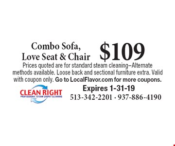 $109 Combo Sofa, Love Seat & Chair. Prices quoted are for standard steam cleaning–Alternate methods available. Loose back and sectional furniture extra. Valid with coupon only. Go to LocalFlavor.com for more coupons.Expires 1-31-19