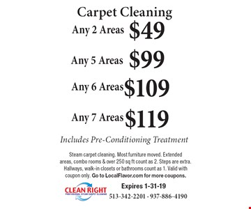 Carpet Cleaning $119 Any 7 Areas. $109 Any 6 Areas. $99 Any 5 Areas. $49 Any 2 Areas. Includes Pre-Conditioning Treatment. Steam carpet cleaning. Most furniture moved. Extended areas, combo rooms & over 250 sq ft count as 2. Steps are extra. Hallways, walk-in closets or bathrooms count as 1. Valid with coupon only. Go to LocalFlavor.com for more coupons. Expires 1-31-19