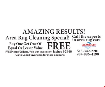 AMAZING RESULTS! Area Rug Cleaning Special! Buy One Get One Of Equal Or Lesser Value FREE. FREE Pickup/Delivery. Valid with coupon only. Expires 1-31-19 Go to LocalFlavor.com for more coupons.