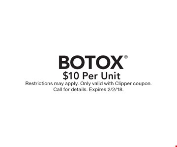$10 Per Unit BOTOX. Restrictions may apply. Only valid with Clipper coupon. Call for details. Expires 2/2/18.